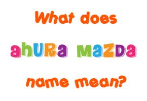 Ahura Mazda name - Meaning of Ahura Mazda