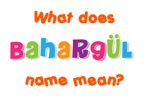 Meaning of Bahargül Name